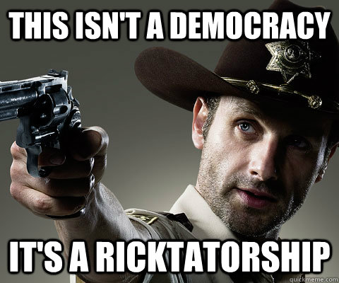 THIS ISN'T A DEMOCRACY IT'S A RICKTATORSHIP - THIS ISN'T A DEMOCRACY IT'S A RICKTATORSHIP  Rick Grimes Walking Dead