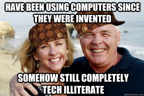 have been using computers since they were invented somehow still completely tech illiterate - have been using computers since they were invented somehow still completely tech illiterate  Scumbag Boomers