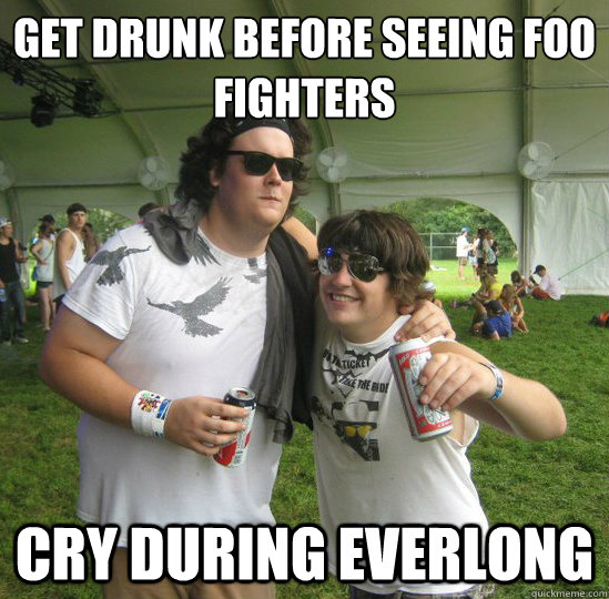 dddc944825064ea7c1688fc55febbb118443b8c25811b2b22916acee7da02c35 get drunk before seeing foo fighters cry during everlong,Foo Fighters Meme
