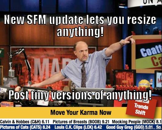 New features you say? -                                                                          NEW SFM UPDATE LETS YOU RESIZE ANYTHING! POST TINY VERSIONS OF ANYTHING!                                                                                                                                          Mad Karma with Jim Cramer