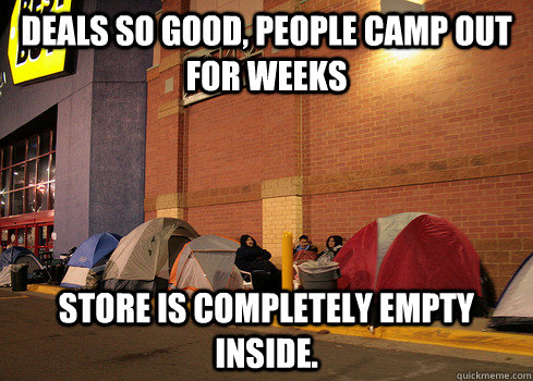 DEALS SO GOOD, PEOPLE CAMP OUT FOR WEEKS STORE IS COMPLETELY EMPTY INSIDE.  Black Friday