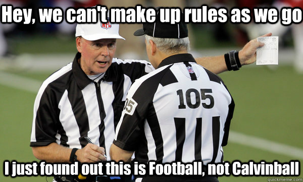 Hey, we can't make up rules as we go I just found out this is Football, not Calvinball