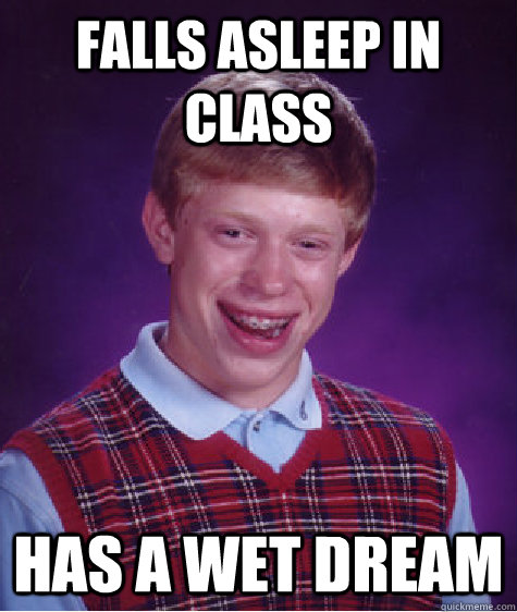 Falls asleep in class has a wet dream - Falls asleep in class has a wet dream  Bad Luck Brian