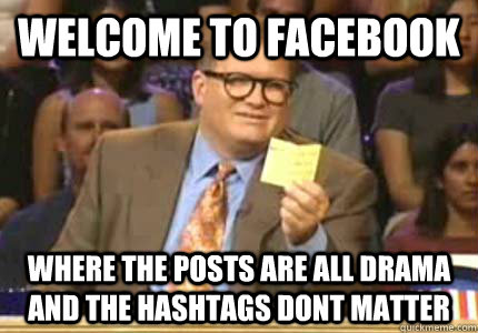WELCOME TO facebook Where the posts are all drama and the hashtags dont matter - WELCOME TO facebook Where the posts are all drama and the hashtags dont matter  Whose Line