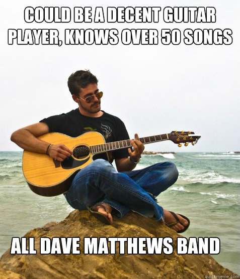 could be a decent guitar player, knows over 50 songs All dave matthews band - could be a decent guitar player, knows over 50 songs All dave matthews band  Douchebag Guitarist