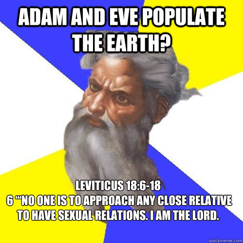 "Adam and Eve populate the earth? Leviticus 18:6-18  6 ""'No one is to approach any close relative to have sexual relations. I am the LORD. - Adam and Eve populate the earth? Leviticus 18:6-18  6 ""'No one is to approach any close relative to have sexual relations. I am the LORD.  Advice God"