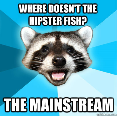 WHERE DOESN'T THE HIPSTER FISH? THE MAINSTREAM  - WHERE DOESN'T THE HIPSTER FISH? THE MAINSTREAM   Lame Pun Coon