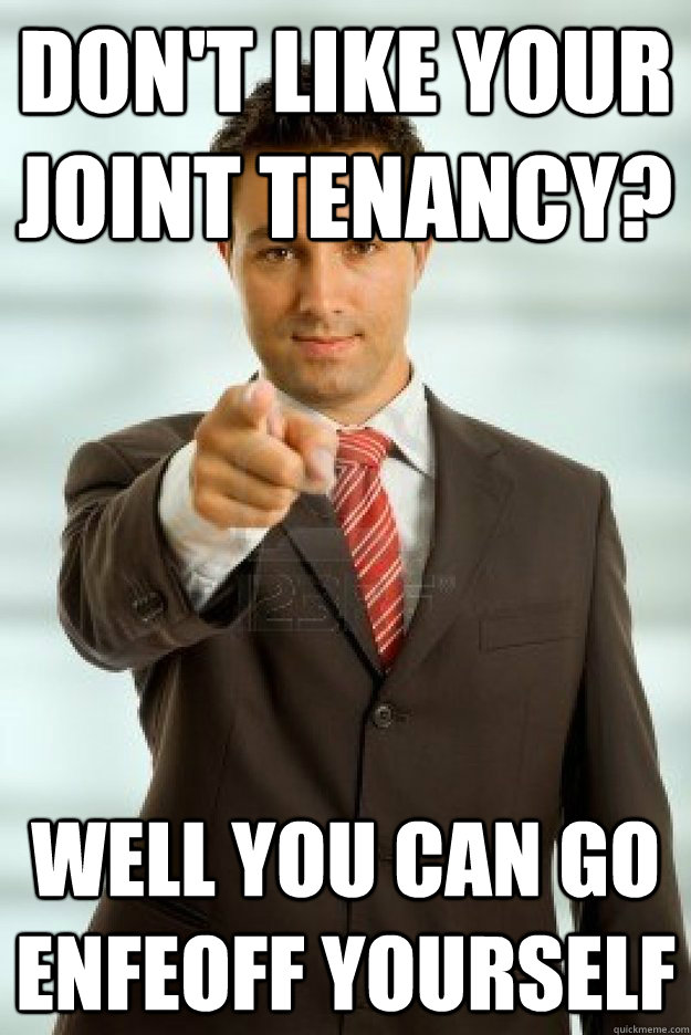Don't like your joint tenancy?  Well you can go enfeoff yourself  - Don't like your joint tenancy?  Well you can go enfeoff yourself   Misc