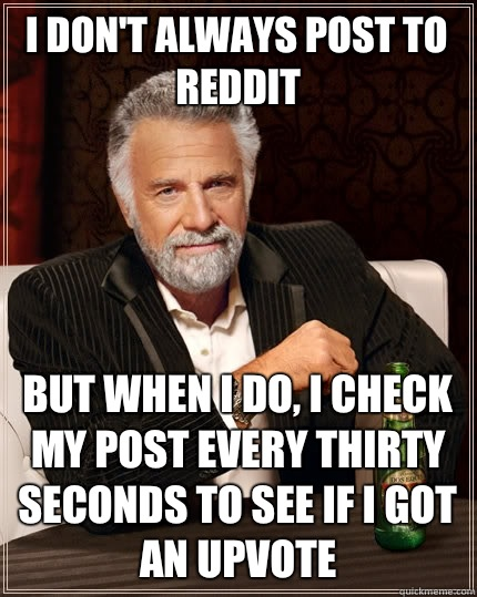 I don't always post to Reddit But when i do, I check my post every thirty seconds to see if I got an upvote - I don't always post to Reddit But when i do, I check my post every thirty seconds to see if I got an upvote  The Most Interesting Man In The World
