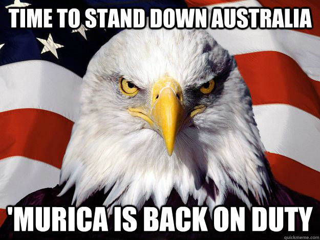 Time to stand down Australia  'Murica is back on duty - Time to stand down Australia  'Murica is back on duty  One-up America