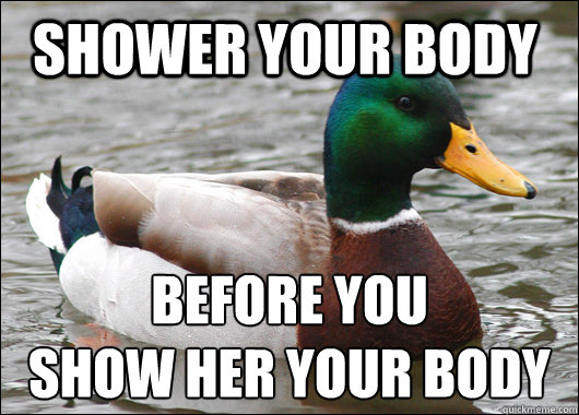 Shower your body before you show her your body - Shower your body before you show her your body  Actual Advice Mallard