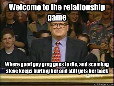 Welcome to the relationship game Where good guy greg goes to die, and scumbag steve keeps hurting her and still gets her back - Welcome to the relationship game Where good guy greg goes to die, and scumbag steve keeps hurting her and still gets her back  Its time to play drew carey