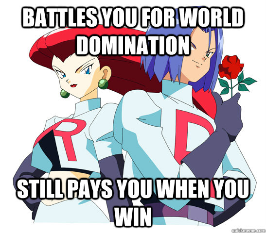 Battles you for world domination Still pays you when you win  Good Guy Team Rocket