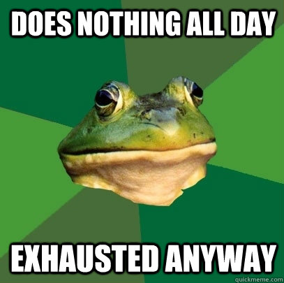 does nothing all day exhausted anyway - does nothing all day exhausted anyway  Foul Bachelor Frog