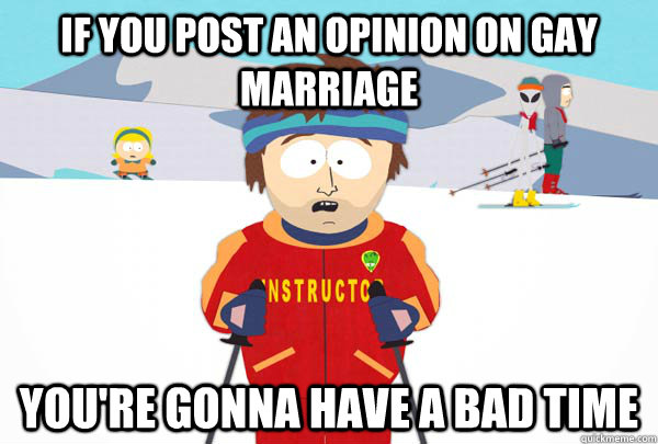 If you post an opinion on gay marriage  You're gonna have a bad time  - If you post an opinion on gay marriage  You're gonna have a bad time   Super Cool Ski Instructor