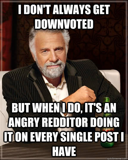 I don't always get downvoted but when i do, it's an angry redditor doing it on every single post I have - I don't always get downvoted but when i do, it's an angry redditor doing it on every single post I have  The Most Interesting Man In The World