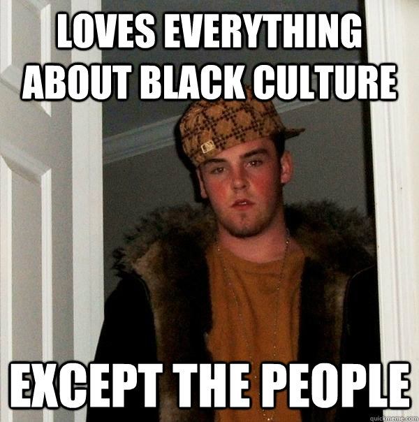 loves everything about black culture except the people - loves everything about black culture except the people  Scumbag Steve
