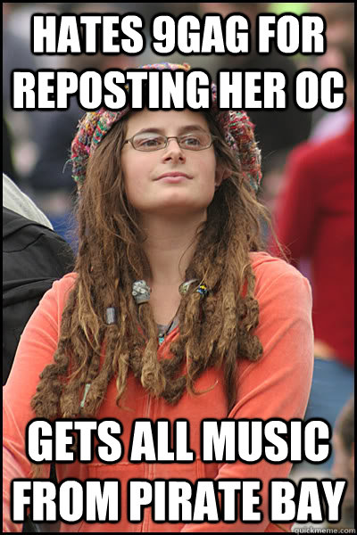 Hates 9GAG for reposting her OC gets all music from Pirate Bay  College Liberal