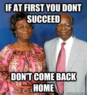 IF At First YOU Dont Succeed Don't Come Back Home   African Parents