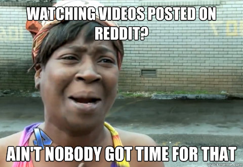 watching videos posted on reddit? Ain't nobody got time for that - watching videos posted on reddit? Ain't nobody got time for that  aint nobody got time