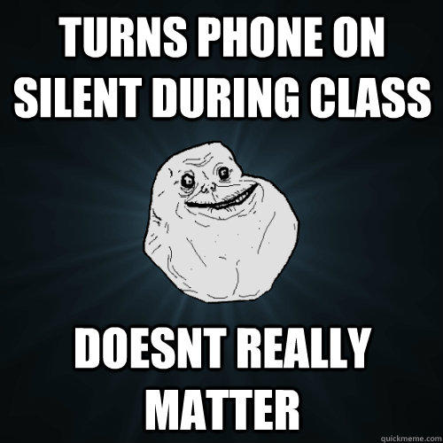 turns phone on silent during class doesnt really matter - turns phone on silent during class doesnt really matter  Forever Alone