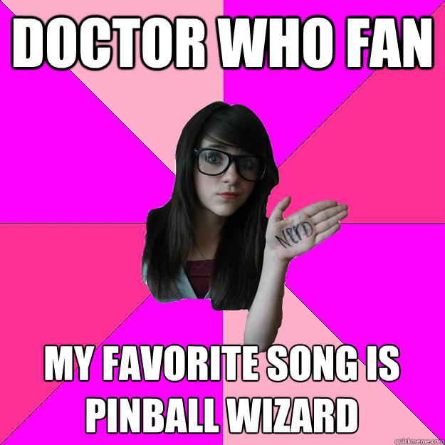 Doctor Who Fan My favorite song is pinball wizard  Idiot Nerd Girl