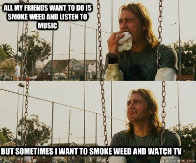 All my friends want to do is smoke weed and listen to music but sometimes I want to smoke weed and watch tv - All my friends want to do is smoke weed and listen to music but sometimes I want to smoke weed and watch tv  First World Stoner Problems