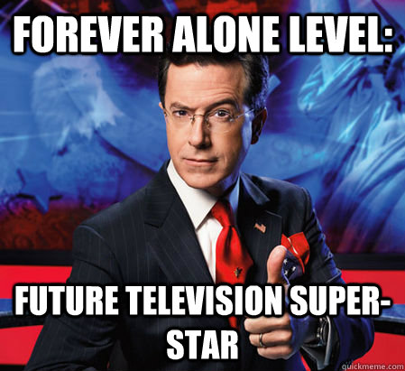Forever alone level: Future television super-star
