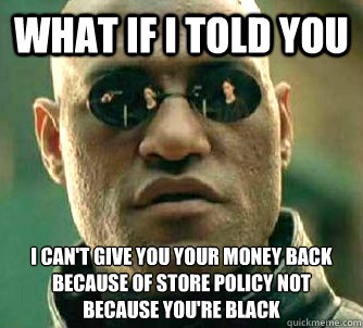 what if i told you I can't give you your money back because of store policy not because you're black - what if i told you I can't give you your money back because of store policy not because you're black  Matrix Morpheus