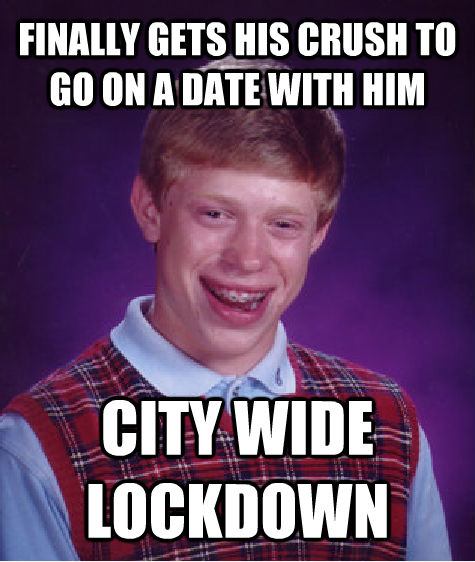 FINALLY GETS HIS CRUSH TO GO ON A DATE WITH HIM CITY WIDE LOCKDOWN - FINALLY GETS HIS CRUSH TO GO ON A DATE WITH HIM CITY WIDE LOCKDOWN  Bad Luck Brian