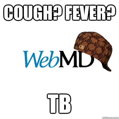 Cough? Fever? TB  Scumbag WebMD