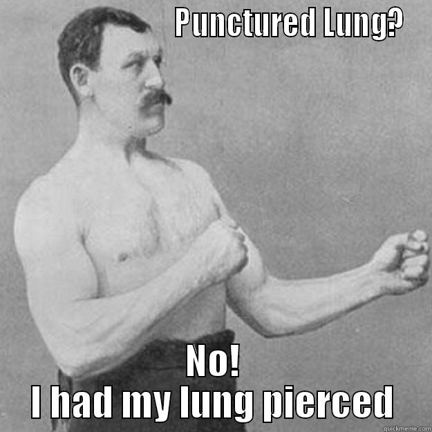 PUNCTURED LUNG? NO! I HAD MY LUNG PIERCED overly manly man