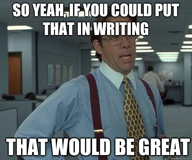 So yeah, if you could put that in writing THAT WOULD BE GREAT - So yeah, if you could put that in writing THAT WOULD BE GREAT  that would be great