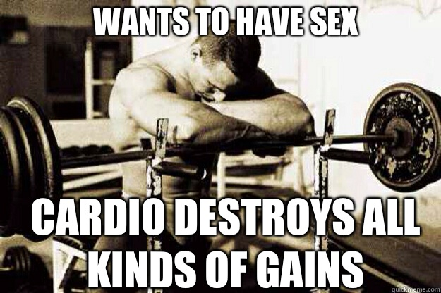 WANTS TO HAVE SEX CARDIO DESTROYS ALL KINDS OF GAINS