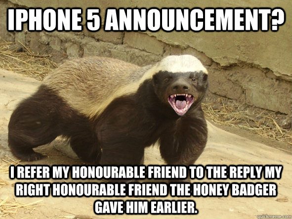 iphone 5 announcement? I refer my honourable friend to the reply my right honourable friend the Honey Badger gave him earlier. - iphone 5 announcement? I refer my honourable friend to the reply my right honourable friend the Honey Badger gave him earlier.  honey badger yolo!