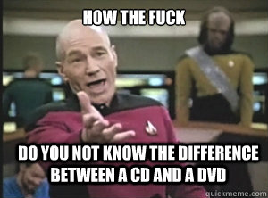 how the fuck do you not know the difference between a CD and a DVD - how the fuck do you not know the difference between a CD and a DVD  Annoyed Picard