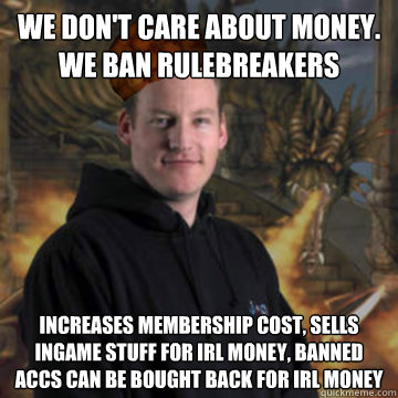 We don't care about money. We ban rulebreakers Increases membership cost, sells ingame stuff for irl money, banned accs can be bought back for irl money