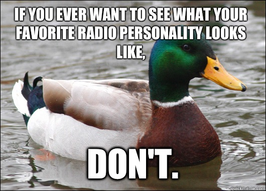 If you ever want to see what your favorite radio personality looks like, Don't.  - If you ever want to see what your favorite radio personality looks like, Don't.   Actual Advice Mallard