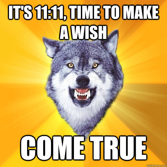 it's 11:11, time to make a wish come true - it's 11:11, time to make a wish come true  Courage Wolf