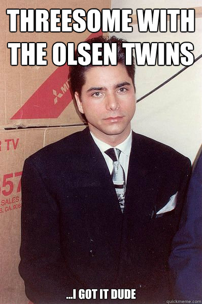 Threesome with  The olsen twins ...I got It dude