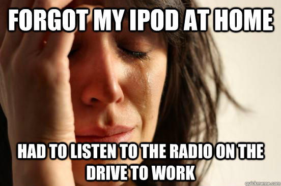 forgot my ipod at home had to listen to the radio on the drive to work - forgot my ipod at home had to listen to the radio on the drive to work  First World Problems