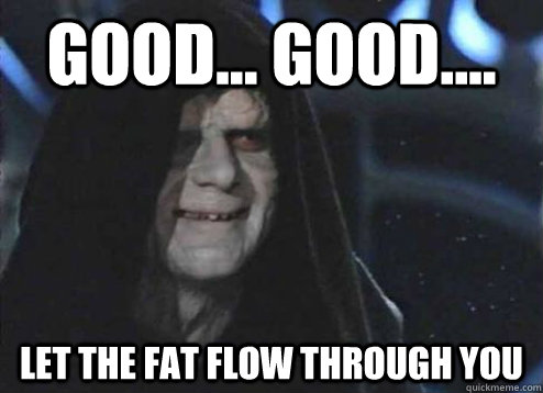 good... good.... Let the fat flow through you