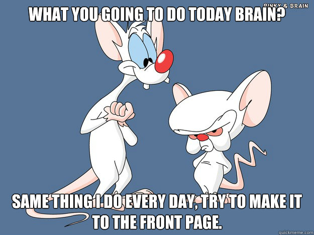 What you going to do today Brain? Same thing I do every day, try to make it to the front page.