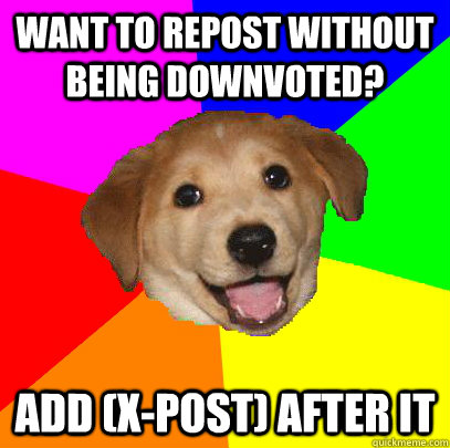 Want to repost without being downvoted? add (x-post) after it - Want to repost without being downvoted? add (x-post) after it  Advice Dog