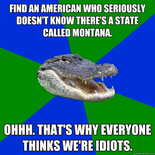 Find an American who seriously doesn't know there's a state called Montana. Ohhh. That's why everyone thinks we're idiots. - Find an American who seriously doesn't know there's a state called Montana. Ohhh. That's why everyone thinks we're idiots.  Geography Alligator