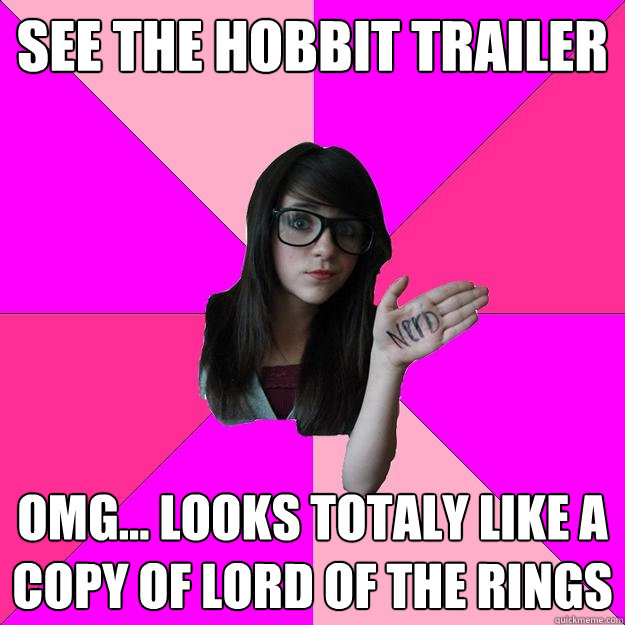 See the hobbit trailer Omg... looks totaly like a copy of Lord of the rings - See the hobbit trailer Omg... looks totaly like a copy of Lord of the rings  Idiot Nerd Girl