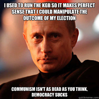 i used to run the kgb so it makes perfect sense that i could manipulate the outcome of my election communism isn't as dead as you think, democracy sucks