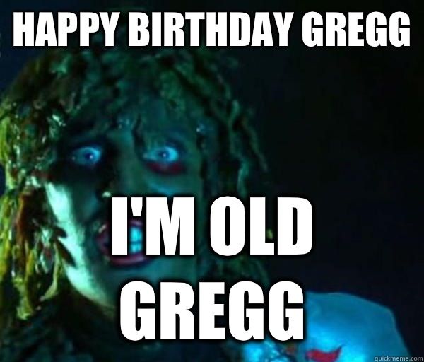 Happy Birthday Gregg I'm Old GREGG  Old gregg