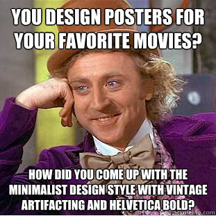 you design posters for your favorite movies? How did you come up with the minimalist design style with vintage artifacting and helvetica bold? - you design posters for your favorite movies? How did you come up with the minimalist design style with vintage artifacting and helvetica bold?  Condescending Wonka
