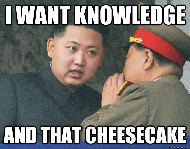 i want knowledge and that cheesecake - i want knowledge and that cheesecake  Hungry Kim Jong Un